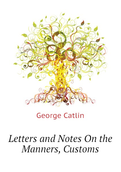 George Catlin Letters and Notes On the Manners, Customs george catlin