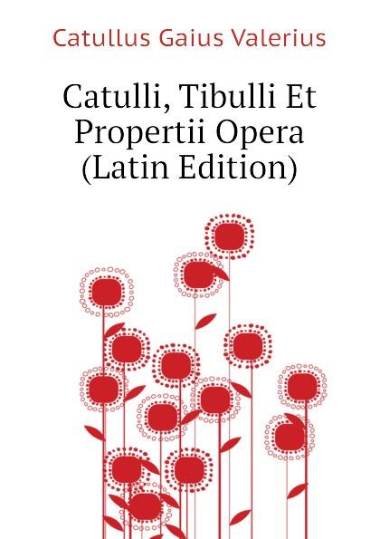 Catullus Gaius Valerius Catulli, Tibulli Et Propertii Opera (Latin Edition) catullus gaius valerius catulls buch der lieder german edition