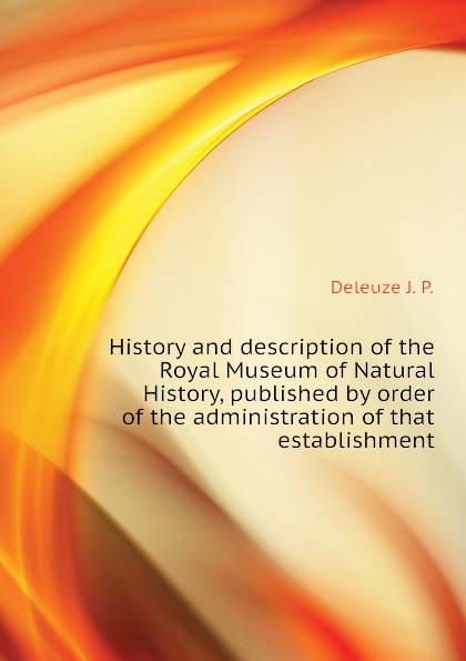 цены на Deleuze J. P. History and description of the Royal Museum of Natural History, published by order of the administration of that establishment  в интернет-магазинах