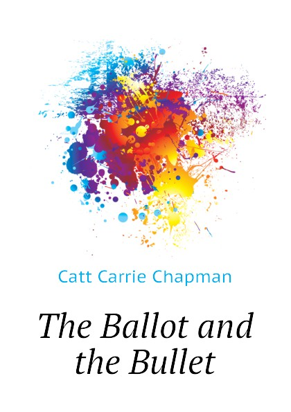 Catt Carrie Chapman The Ballot and the Bullet