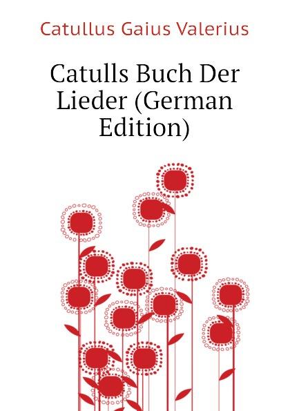 Catullus Gaius Valerius Catulls Buch Der Lieder (German Edition) catullus gaius valerius catulls buch der lieder german edition