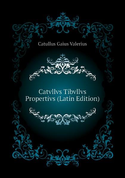 Catullus Gaius Valerius Catvllvs Tibvllvs Propertivs (Latin Edition) catullus gaius valerius catulls buch der lieder german edition