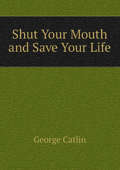 George Catlin Shut Your Mouth and Save Your Life george catlin