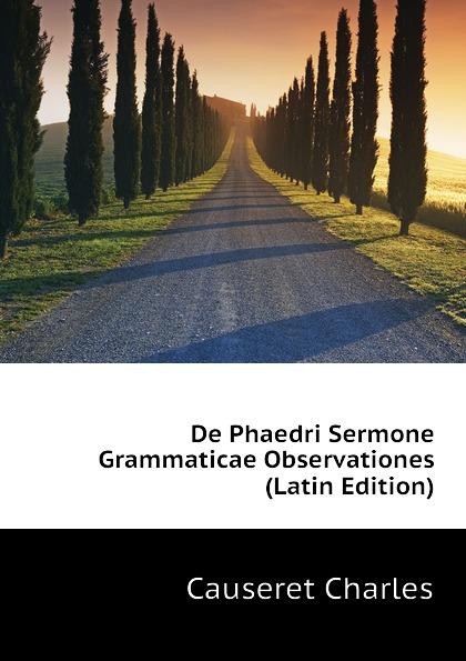 Causeret Charles De Phaedri Sermone Grammaticae Observationes (Latin Edition) heussner friedrich observationes grammaticae in catulli veronensis librum latin edition