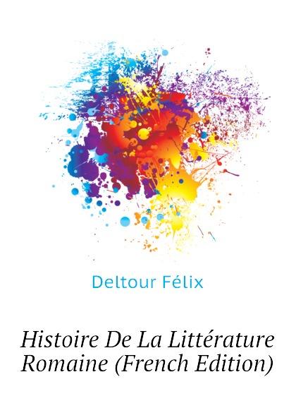 Deltour Félix Histoire De La Litterature Romaine (French Edition)