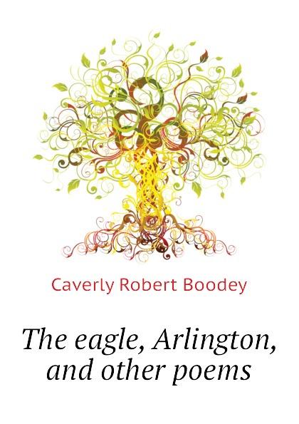 Caverly Robert Boodey The eagle, Arlington, and other poems edwin arlington robinson selected poems