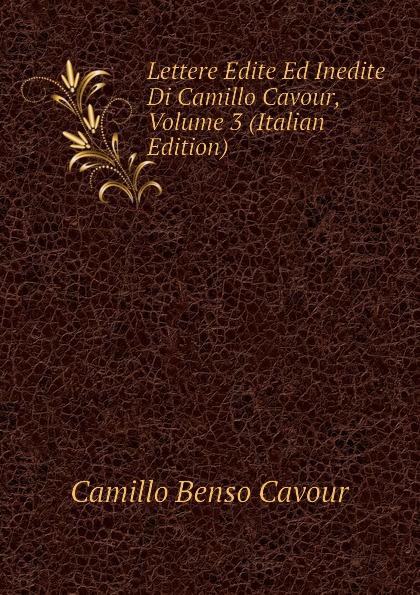 Camillo Benso Cavour Lettere Edite Ed Inedite Di Camillo Cavour, Volume 3 (Italian Edition) недорго, оригинальная цена