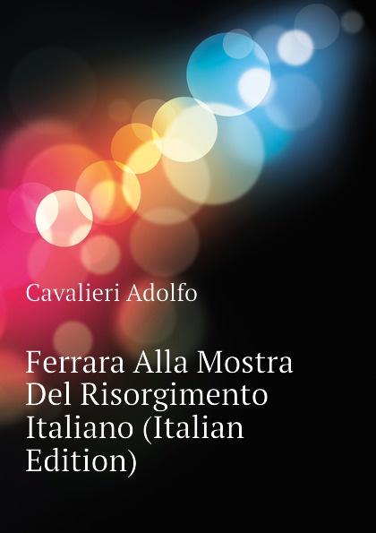 Cavalieri Adolfo Ferrara Alla Mostra Del Risorgimento Italiano (Italian Edition)