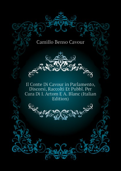 Camillo Benso Cavour Il Conte Di Cavour in Parlamento, Discorsi, Raccolti Et Pubbl. Per Cura Di I. Artom E A. Blanc (Italian Edition) недорго, оригинальная цена