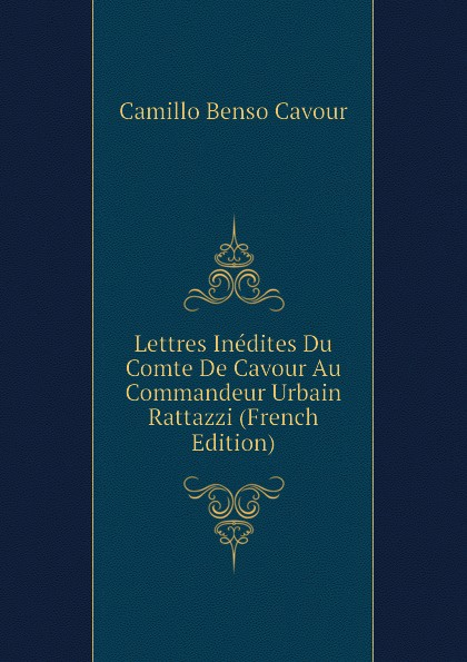 лучшая цена Camillo Benso Cavour Lettres Inedites Du Comte De Cavour Au Commandeur Urbain Rattazzi (French Edition)