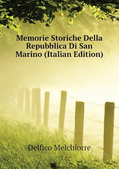 Delfico Melchiorre Memorie Storiche Della Repubblica Di San Marino (Italian Edition) giorgio bompiani memorie storiche della famiglia bompiani vol ii