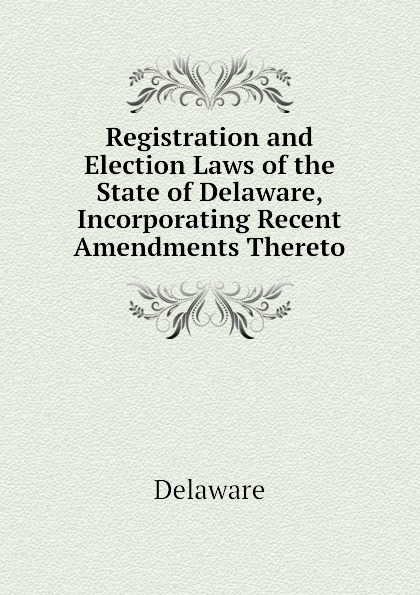 Delaware Registration and Election Laws of the State of Delaware, Incorporating Recent Amendments Thereto