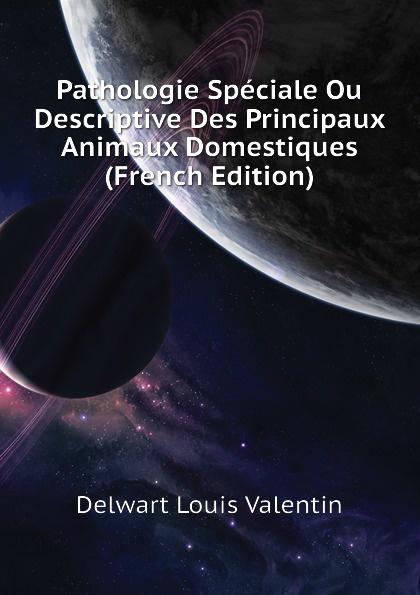 Delwart Louis Valentin Pathologie Speciale Ou Descriptive Des Principaux Animaux Domestiques (French Edition) raoul gouin alimentation rationelle des animaux domestiques french edition