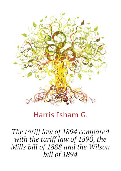 Harris Isham G. The tariff law of 1894 compared with the tariff law of 1890, the Mills bill of 1888 and the Wilson bill of 1894 lesley harris ellen canadian copyright law
