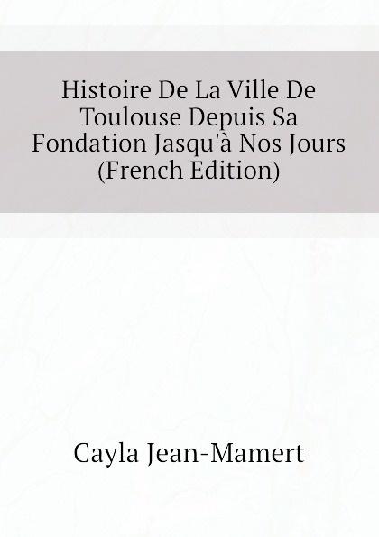 Cayla Jean-Mamert Histoire De La Ville De Toulouse Depuis Sa Fondation Jasqu.a Nos Jours (French Edition)