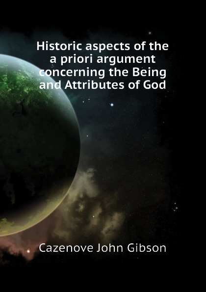 Cazenove John Gibson Historic aspects of the a priori argument concerning the Being and Attributes of God samuel clarke a discourse concerning the being and attributes of god