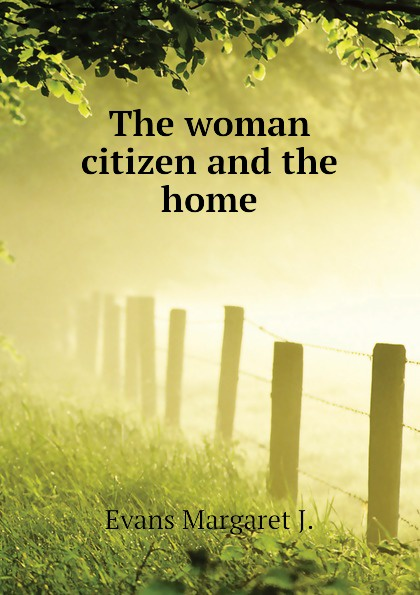 Evans Margaret J. The woman citizen and the home