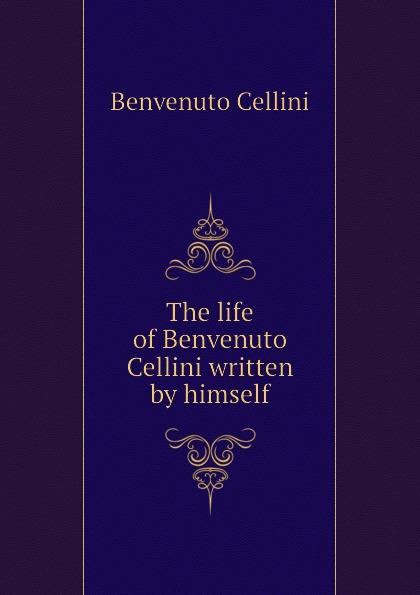 где купить Cellini Benvenuto The life of Benvenuto Cellini written by himself по лучшей цене