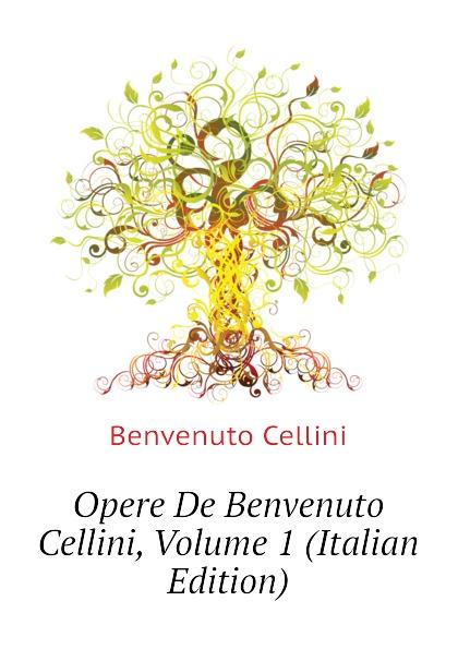 где купить Cellini Benvenuto Opere De Benvenuto Cellini, Volume 1 (Italian Edition) по лучшей цене