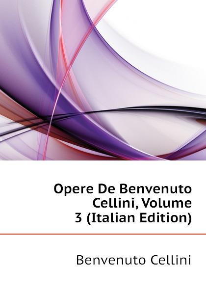 где купить Cellini Benvenuto Opere De Benvenuto Cellini, Volume 3 (Italian Edition) по лучшей цене
