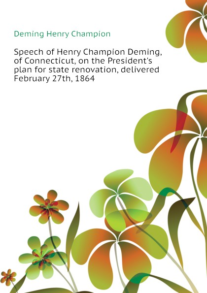 Deming Henry Champion Speech of Henry Champion Deming, of Connecticut, on the President.s plan for state renovation, delivered February 27th, 1864 the deming management method
