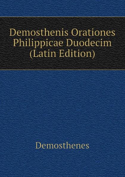 Demosthenes Demosthenis Orationes Philippicae Duodecim (Latin Edition) curtius ernst inscriptiones atticae nuper repertae duodecim latin edition