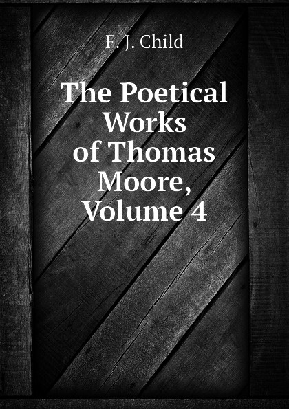 Child Francis James The Poetical Works of Thomas Moore, Volume 4 thomas moore the poetical works of thomas moore volume 4