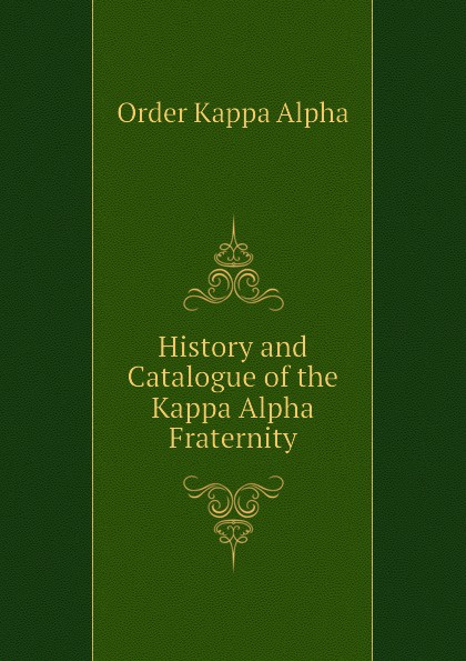 Order Kappa Alpha History and Catalogue of the Kappa Alpha Fraternity kappa alpha massachusetts alpha a biographical record of the kappa alpha society in williams college