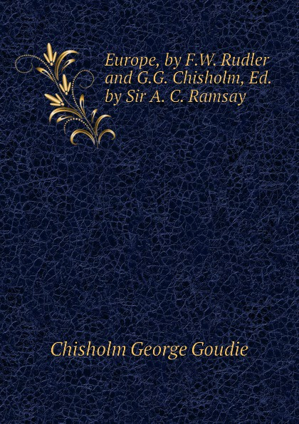 Chisholm George Goudie Europe, by F.W. Rudler and G.G. Chisholm, Ed. by Sir A. C. Ramsay alison chisholm writing a mini memoir