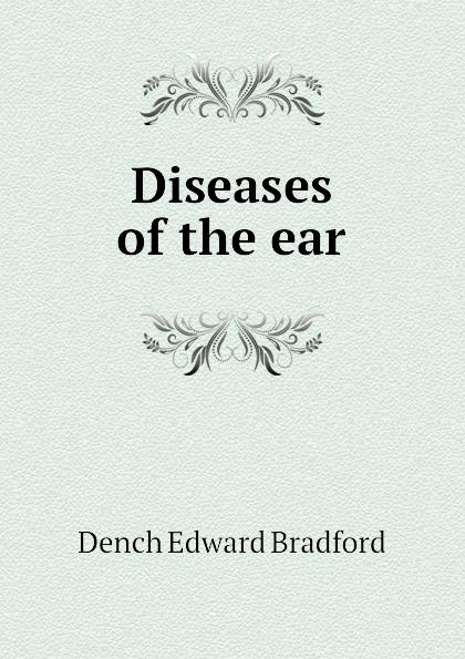 Dench Edward Bradford Diseases of the ear
