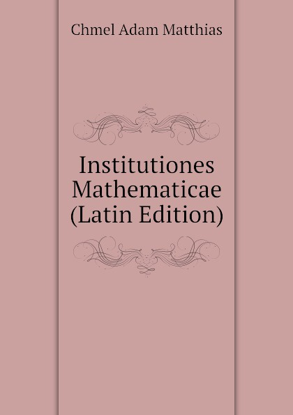 Chmel Adam Matthias Institutiones Mathematicae (Latin Edition) chmel adam matthias institutiones mathematicae latin edition