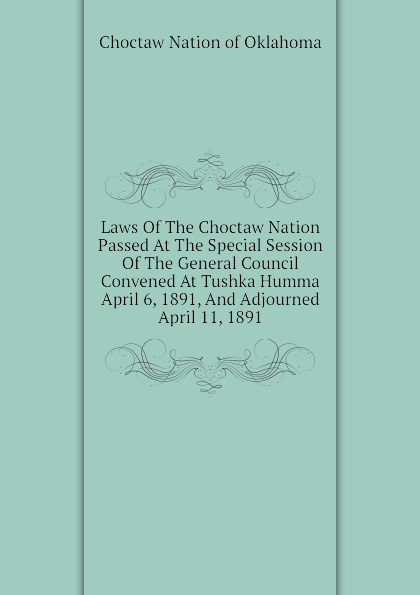 Choctaw Nation of Oklahoma Laws Of The Choctaw Nation Passed At The Special Session Of The General Council Convened At Tushka Humma April 6, 1891, And Adjourned April 11, 1891 printer park hill cherokee john candy the constitution and laws of the choctaw nation 1840