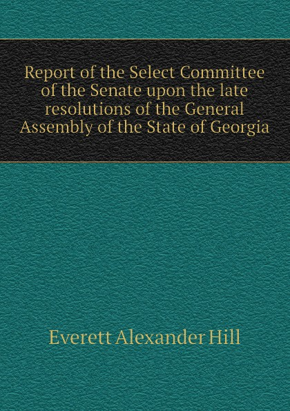 Everett Alexander Hill Report of the Select Committee of the Senate upon the late resolutions of the General Assembly of the State of Georgia