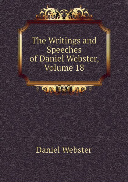 Daniel Webster The Writings and Speeches of Daniel Webster, Volume 18 daniel webster the works of daniel webster volume 1