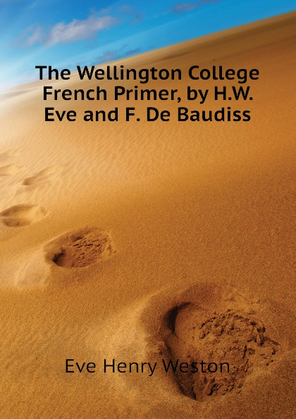 The Wellington College French Primer, by H.W. Eve and F. De Baudiss