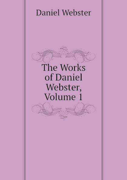 Daniel Webster The Works of Daniel Webster, Volume 1 daniel webster the works of daniel webster volume 1