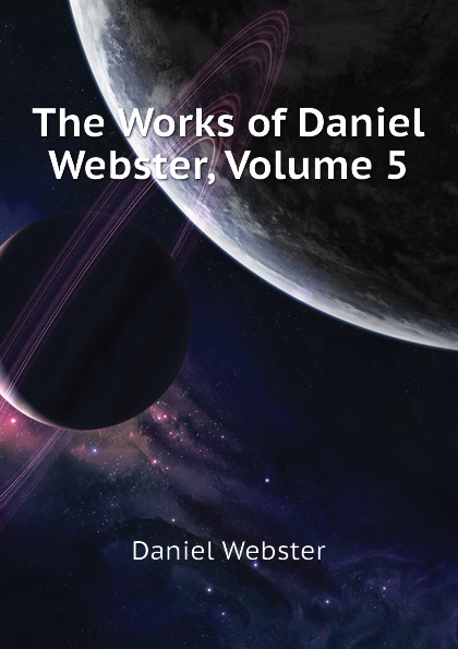 Daniel Webster The Works of Daniel Webster, Volume 5 daniel webster the works of daniel webster volume 1