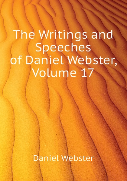 Daniel Webster The Writings and Speeches of Daniel Webster, Volume 17 daniel webster the works of daniel webster volume 1
