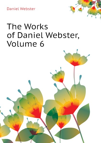 Daniel Webster The Works of Daniel Webster, Volume 6 daniel webster the works of daniel webster volume 1
