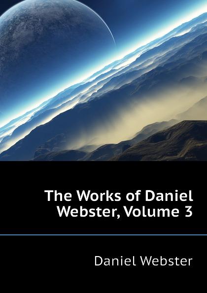 Daniel Webster The Works of Daniel Webster, Volume 3 daniel webster the works of daniel webster volume 1