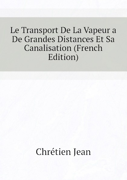 Фото - Chrétien Jean Le Transport De La Vapeur a De Grandes Distances Et Sa Canalisation (French Edition) jean paul gaultier le male