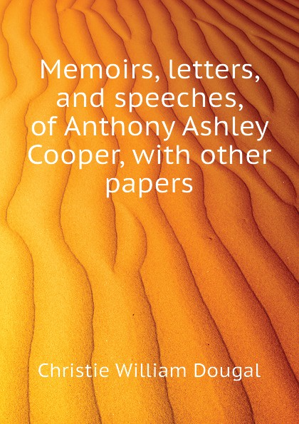 Christie William Dougal Memoirs, letters, and speeches, of Anthony Ashley Cooper, with other papers samuel dougal pубашка