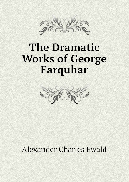 Ewald Alexander Charles The Dramatic Works of George Farquhar george farquhar the inconstant