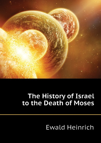 Ewald Heinrich The History of Israel to the Death of Moses holy moses holy moses agony of death