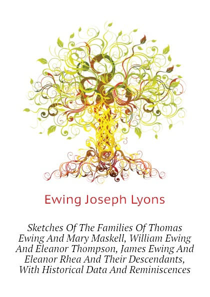 Ewing Joseph Lyons Sketches Of The Families Thomas And Mary Maskell, William Eleanor Thompson, James Rhea Their Descendants, With Historical Data Reminiscences