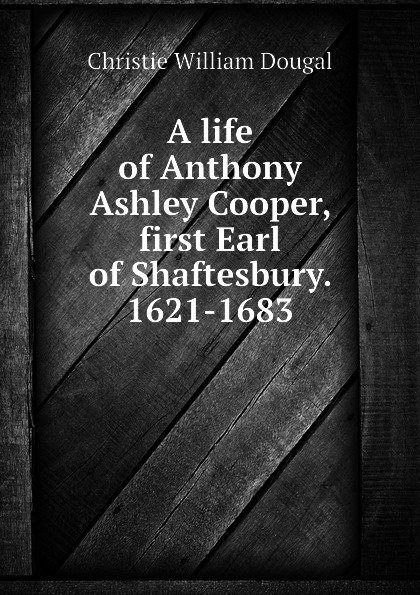 Christie William Dougal A life of Anthony Ashley Cooper, first Earl of Shaftesbury. 1621-1683 samuel dougal pубашка