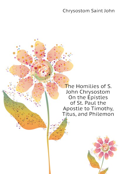 Chrysostom Saint John The Homilies of S. John Chrysostom On the Epistles of St. Paul the Apostle to Timothy, Titus, and Philemon mary helen allies saint john chrysostom thomas william allies leaves from st john chrysostom