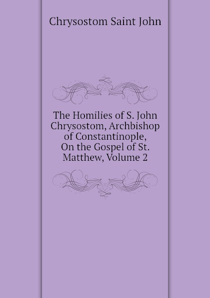 Chrysostom Saint John The Homilies of S. John Chrysostom, Archbishop of Constantinople, On the Gospel of St. Matthew, Volume 2 mary helen allies saint john chrysostom thomas william allies leaves from st john chrysostom