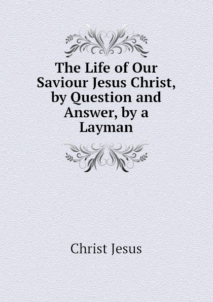 Christ Jesus The Life of Our Saviour Jesus Christ, by Question and Answer, by a Layman очки солнцезащитные pur pur pur pur pu007dwewow7