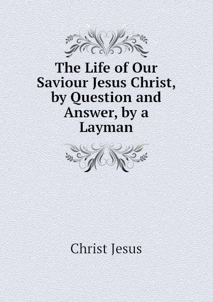 Christ Jesus The Life of Our Saviour Jesus Christ, by Question and Answer, by a Layman la rochefoucauld liancourt f 1747 1827 voyage dans les etats unis d amerique fait en 1795 1796 et 1797 volume 1